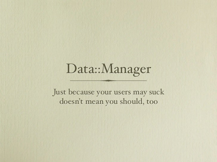 Data::ManagerJust because your users may suck  doesn't mean you should, too