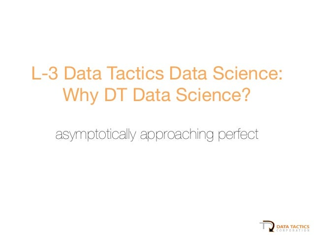 L-3 Data Tactics Data Science:   Why DT Data Science? ! asymptotically approaching perfect