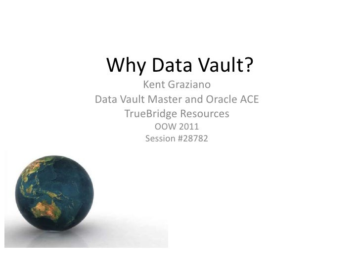 Why Data Vault?          Kent GrazianoData Vault Master and Oracle ACE      TrueBridge Resources           OOW 2011       ...