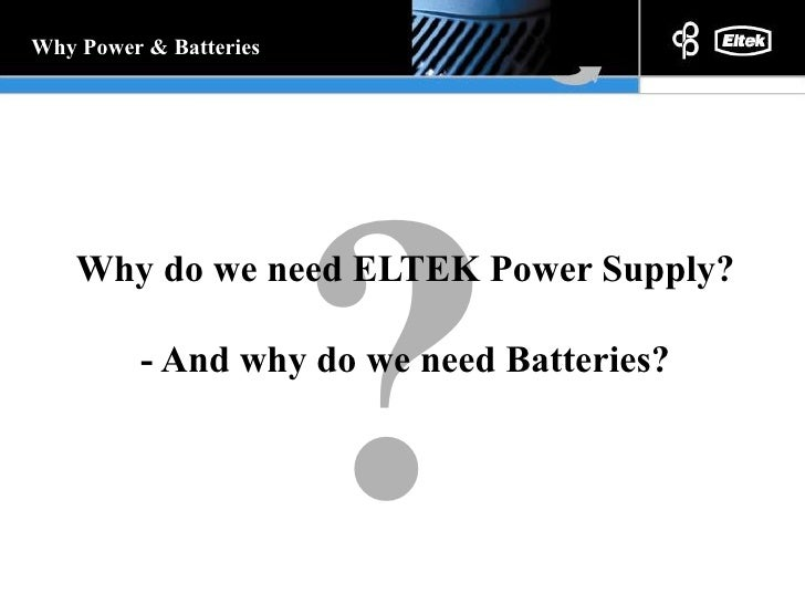 Why do we need ELTEK Power Supply? - And why do we need Batteries? ? Why Power & Batteries