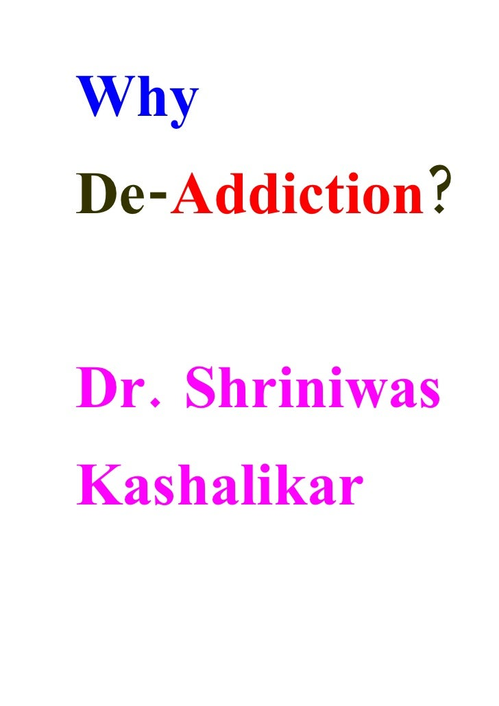 Why De-Addiction?   Dr. Shriniwas Kashalikar