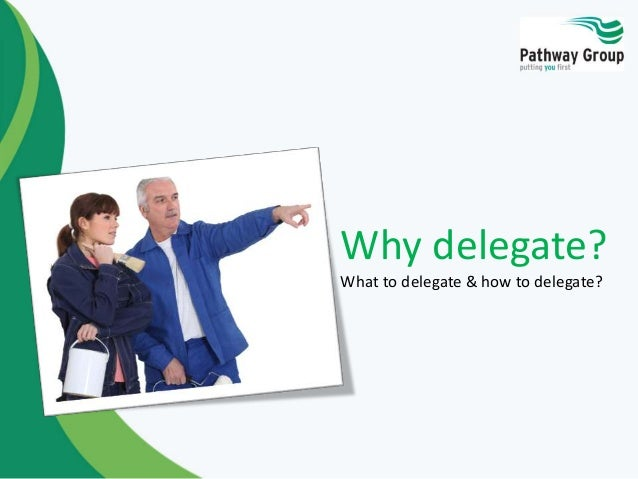 Why delegate? What to delegate & how to delegate?