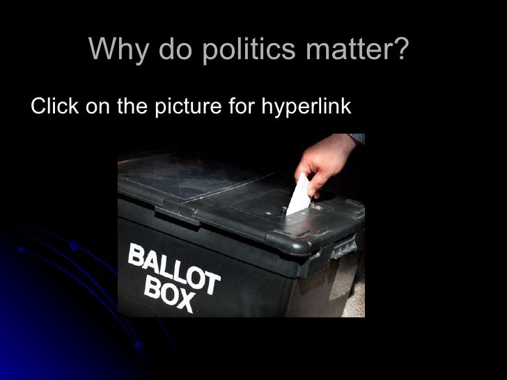 Why do politics matter?  <ul><li>Click on the picture for hyperlink </li></ul>