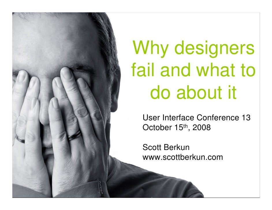 Why designers fail and what to    do about it  User Interface Conference 13  October 15th, 2008   Scott Berkun  www.scottb...