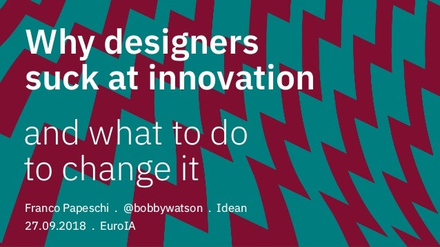 Why designers suck at innovation Franco Papeschi . @bobbywatson . Idean 27.09.2018 . EuroIA and what to do to change it