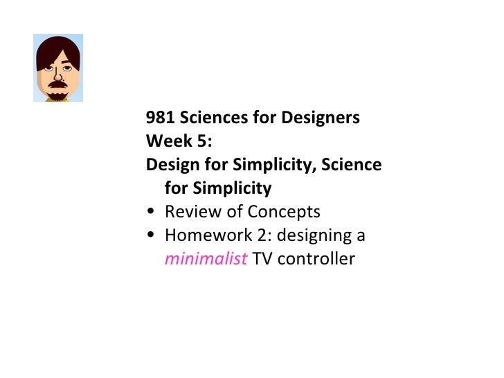 <ul><li>981 Sciences for Designers </li></ul><ul><li>Week 5:  </li></ul><ul><li>Design for Simplicity, Science for Simplic...