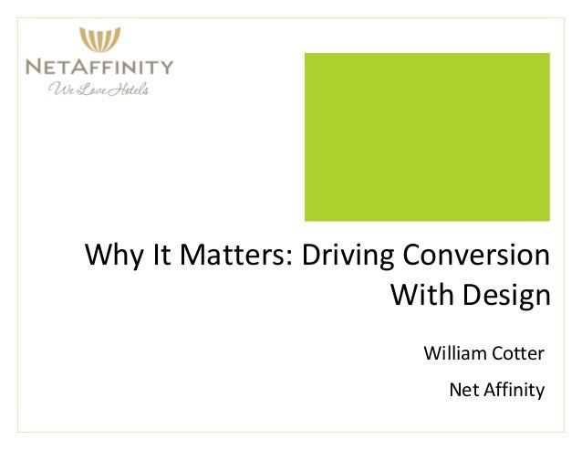 Why It Matters: Driving Conversion With Design William Cotter Net Affinity