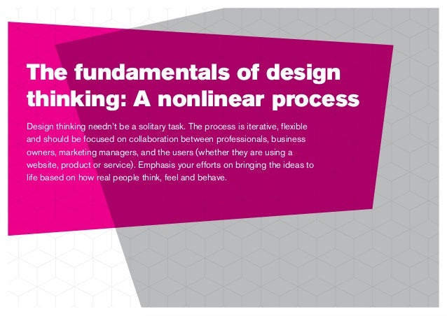 The fundamentals of design thinking: A nonlinear process Design thinking needn't be a solitary task. The process is iterat...