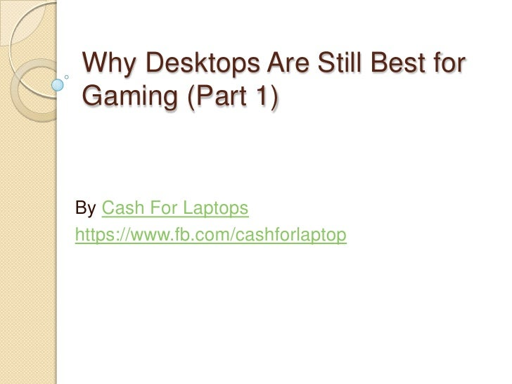 Why Desktops Are Still Best forGaming (Part 1)By Cash For Laptopshttps://www.fb.com/cashforlaptop