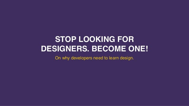 STOP LOOKING FOR DESIGNERS. BECOME ONE! On why developers need to learn design.