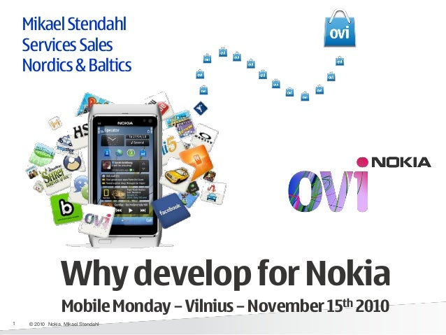 Mikael Stendahl Services Sales Nordics & Baltics Why develop for Nokia Mobile Monday – Vilnius – November 15th 2010 1 © 20...
