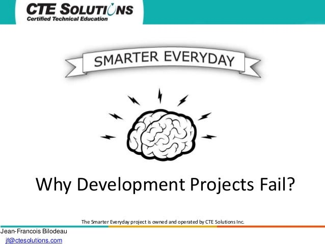 Why Development Projects Fail? The Smarter Everyday project is owned and operated by CTE Solutions Inc.  Jean-Francois Bil...