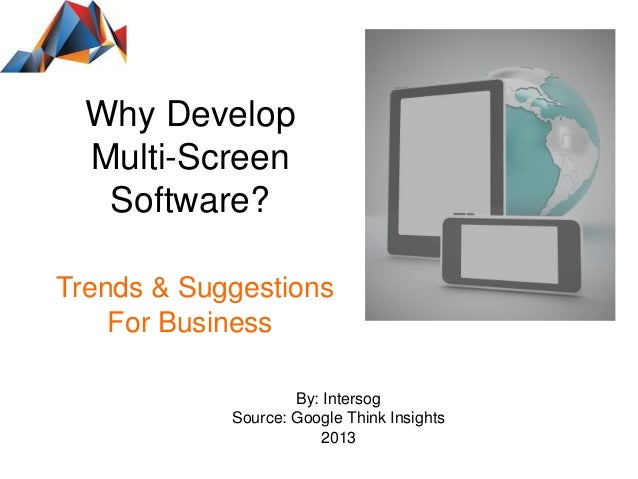 Why Develop Multi-Screen Software? Trends & Suggestions For Business By: Intersog Source: Google Think Insights 2013