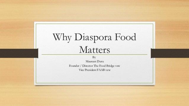 Why Diaspora Food Matters By Maureen Duru Founder / Director The Food Bridge vzw Vice President FAAB vzw