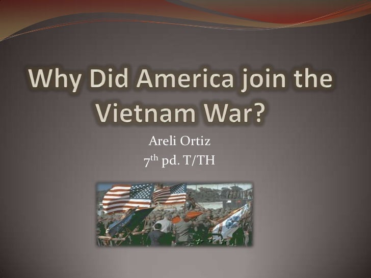Why Did America join the Vietnam War? <br />Areli Ortiz<br />7th pd. T/TH<br />