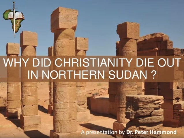 WHY DID CHRISTIANITY DIE OUT IN NORTHERN SUDAN ? A presentation by Dr. Peter Hammond