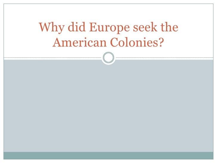 Why did Europe seek the American Colonies?<br />