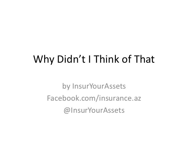 Why Didn't I Think of That      by InsurYourAssets  Facebook.com/insurance.az      @InsurYourAssets