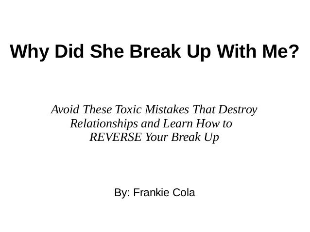 Why Did She Break Up With Me? By: Frankie Cola Avoid These Toxic Mistakes That Destroy Relationships and Learn How to REVE...