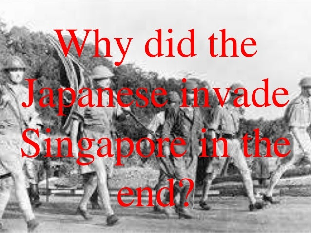 Why did the Japanese invade Singapore in the end?