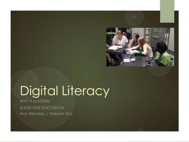 Digital LiteracyWHY IT MATTERSSLIDES FOR DISCUSSIONPAUL TREADWELL | FEBRUARY 2013