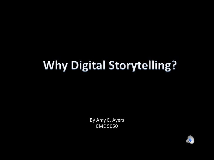 Why Digital Storytelling?<br />By Amy E. Ayers<br />EME 5050<br />