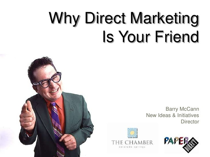 Why Direct Marketing Is Your Friend<br />Barry McCannNew Ideas & Initiatives Director<br />