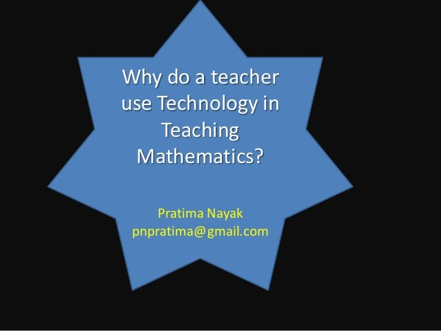 Why do a teacheruse Technology in    Teaching Mathematics?    Pratima Nayak pnpratima@gmail.com