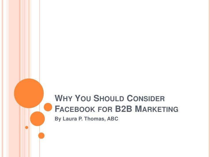 Why You Should Consider Facebook for B2B Marketing<br />By Laura P. Thomas, ABC<br />