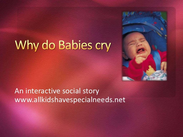 Why do Babies cry<br />An interactive social story<br />www.allkidshavespecialneeds.net<br />