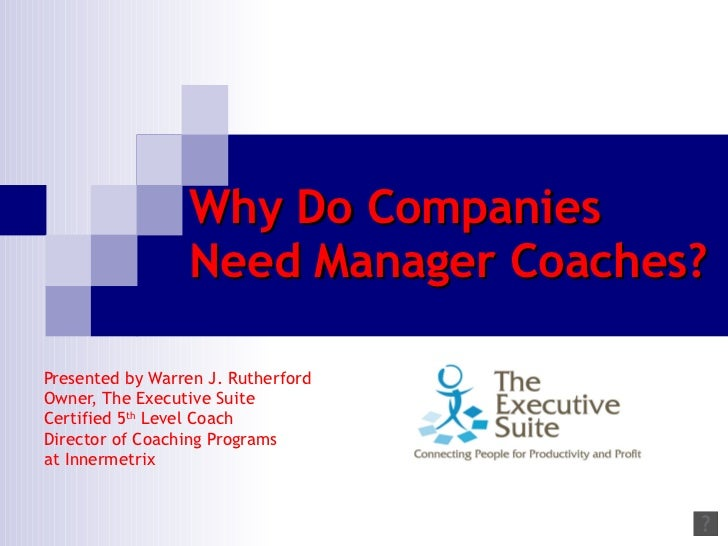 Why Do Companies Need Manager Coaches? Presented by Warren J. Rutherford  Owner, The Executive Suite  Certified 5 th  Leve...