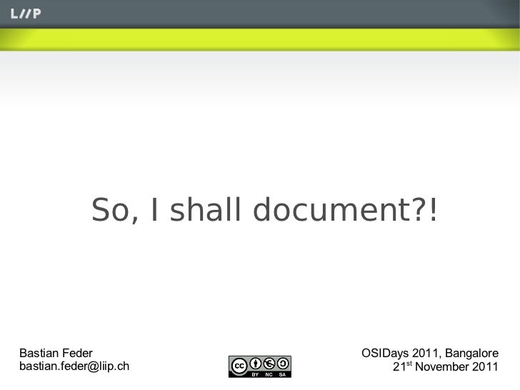 So, I shall document?!Bastian Feder                 OSIDays 2011, Bangalorebastian.feder@liip.ch             21st November...