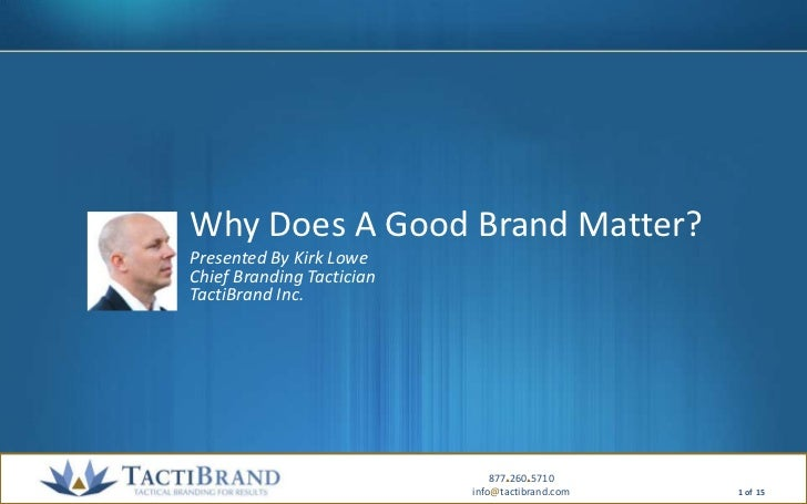 Why Does A Good Brand Matter?<br />Presented By Kirk LoweChief Branding TacticianTactiBrand Inc.<br />