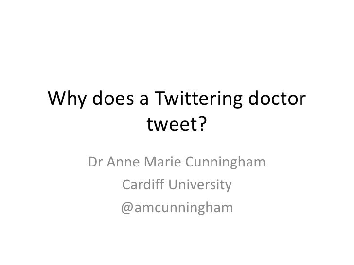 Why does a Twittering doctor          tweet?    Dr Anne Marie Cunningham         Cardiff University         @amcunningham