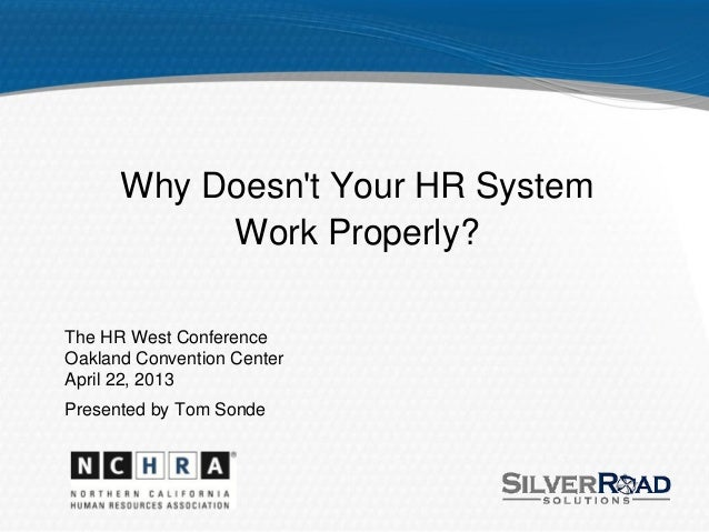 Why Doesnt Your HR SystemWork Properly?The HR West ConferenceOakland Convention CenterApril 22, 2013Presented by Tom Sonde