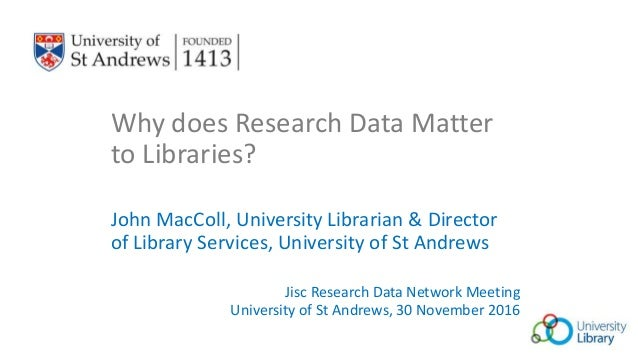 Why does Research Data Matter to Libraries? John MacColl, University Librarian & Director of Library Services, University ...