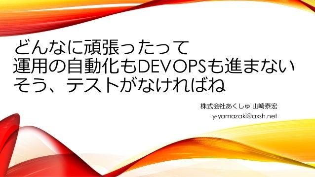 どんなに頑張ったって 運⽤の⾃動化もDEVOPSも進まない そう、テストがなければね 株式会社あくしゅ ⼭崎泰宏 y-yamazaki@axsh.net