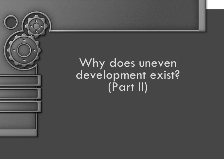 Why does uneven development exist? (Part II)
