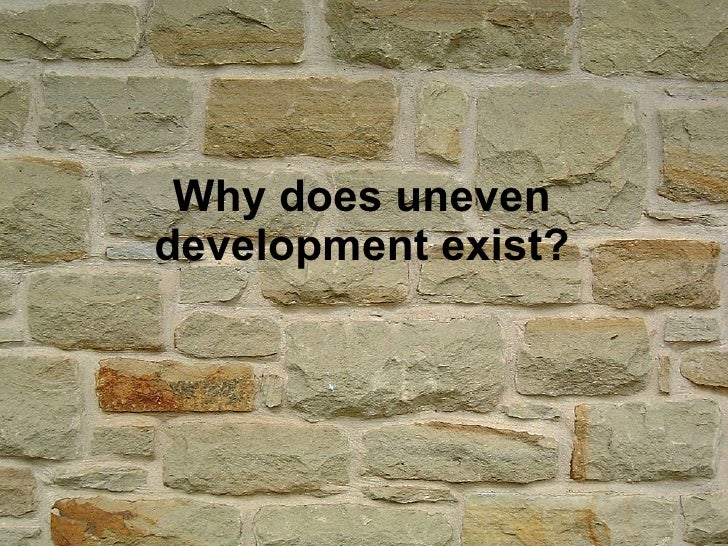 Why does uneven development exist?