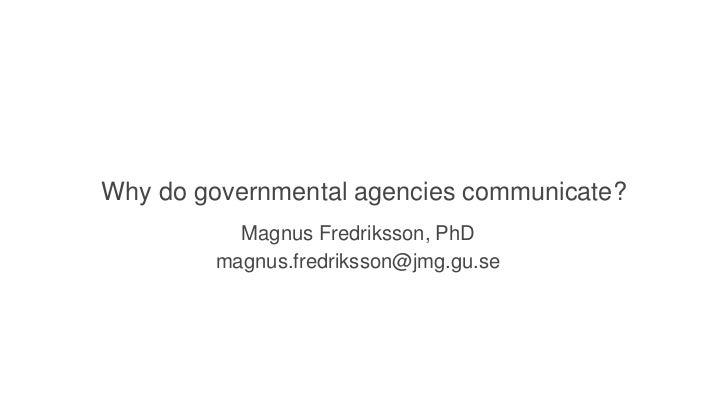 Why do governmental agencies communicate?          Magnus Fredriksson, PhD        magnus.fredriksson@jmg.gu.se