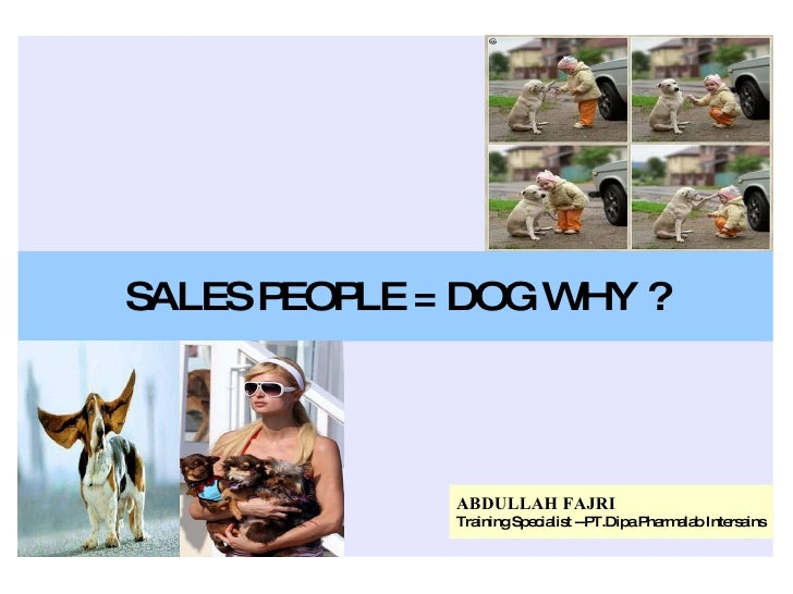 SALES PEOPLE = DOG WHY ? ABDULLAH FAJRI Training Specialist --PT.Dipa Pharmalab Intersains