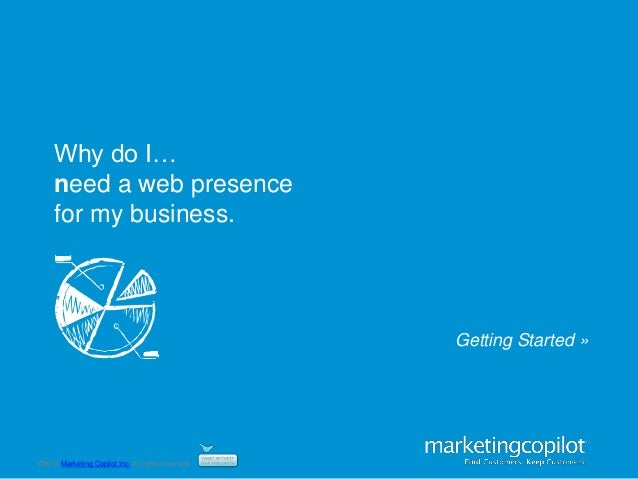 ©2012 Marketing Copilot Inc. All rights reserved.Why do I…need a web presencefor my business.Getting Started »