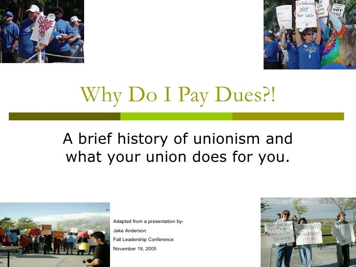 Why Do I Pay Dues?! A brief history of unionism and what your union does for you. Adapted from a presentation by- Jake And...