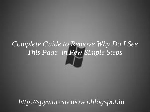 Complete Guide to Remove Why Do I See   This Page in Few Simple Steps http://spywaresremover.blogspot.in