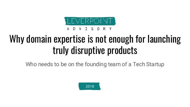 Why domain expertise is not enough for launching truly disruptive products Who needs to be on the founding team of a Tech ...