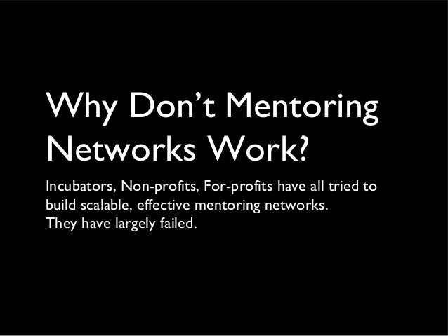 Why Don't Mentoring Networks Work? Incubators, Non-profits, For-profits have all tried to build scalable, effective mentor...