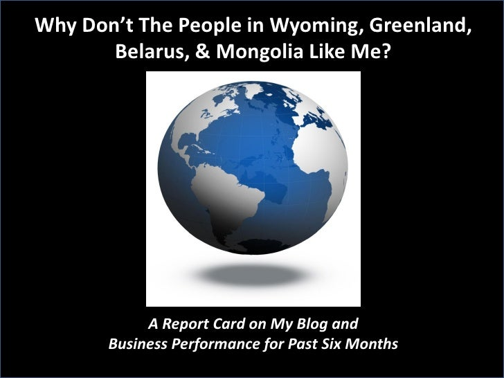 Why Don't The People in Wyoming, Greenland,        Belarus, & Mongolia Like Me?                 A Report Card on My Blog a...