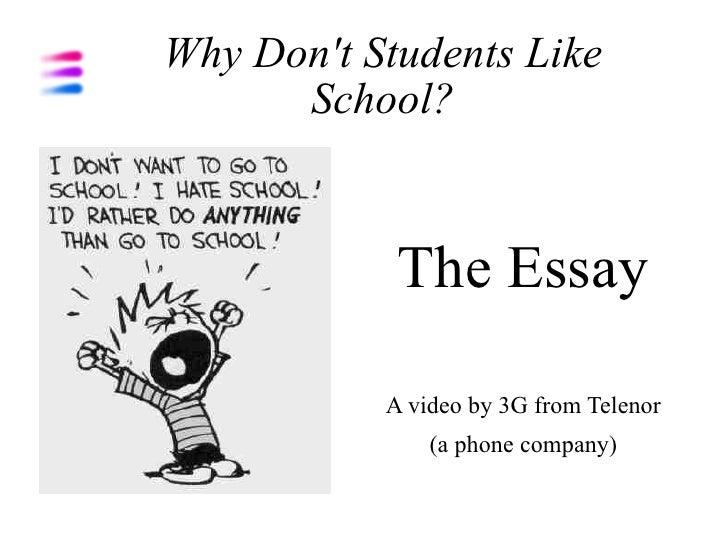 Why Don't Students Like School? <ul><li>The Essay </li></ul><ul><li>A video by 3G from Telenor </li></ul><ul><li>(a phone ...