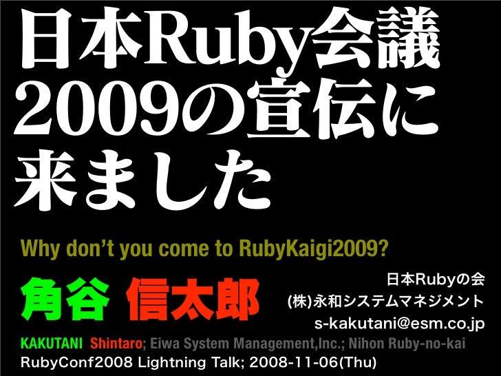 Why don't you come to RubyKaigi2009?   KAKUTANI Shintaro; Eiwa System Management,Inc.; Nihon Ruby-no-kai