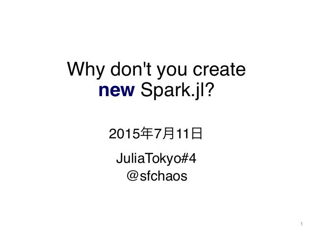 Why don't you create new Spark.jl? 2015年7月11日 JuliaTokyo#4 @sfchaos 1